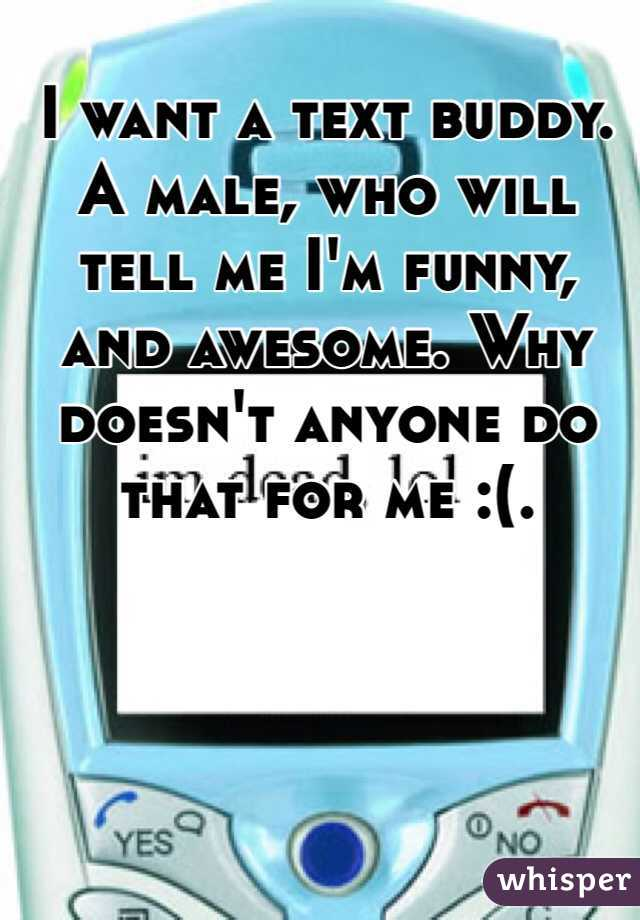 I want a text buddy. A male, who will tell me I'm funny, and awesome. Why doesn't anyone do that for me :(.