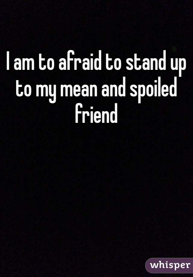I am to afraid to stand up to my mean and spoiled friend