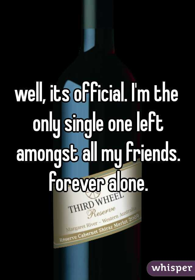 well, its official. I'm the only single one left amongst all my friends. forever alone.