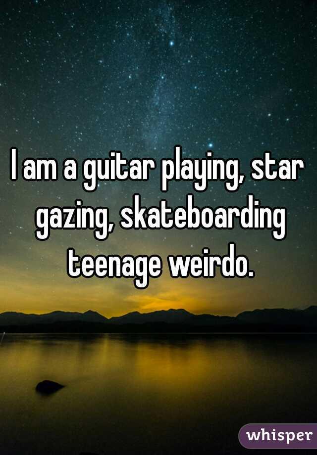 I am a guitar playing, star gazing, skateboarding teenage weirdo.