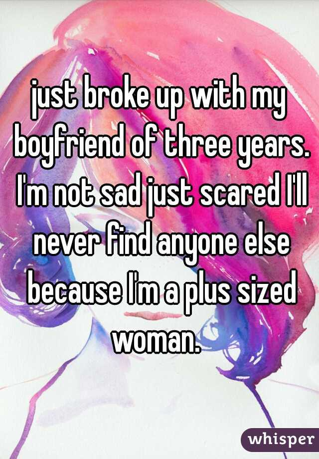 just broke up with my boyfriend of three years. I'm not sad just scared I'll never find anyone else because I'm a plus sized woman.