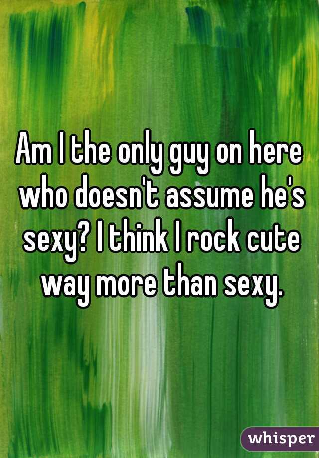 Am I the only guy on here who doesn't assume he's sexy? I think I rock cute way more than sexy.