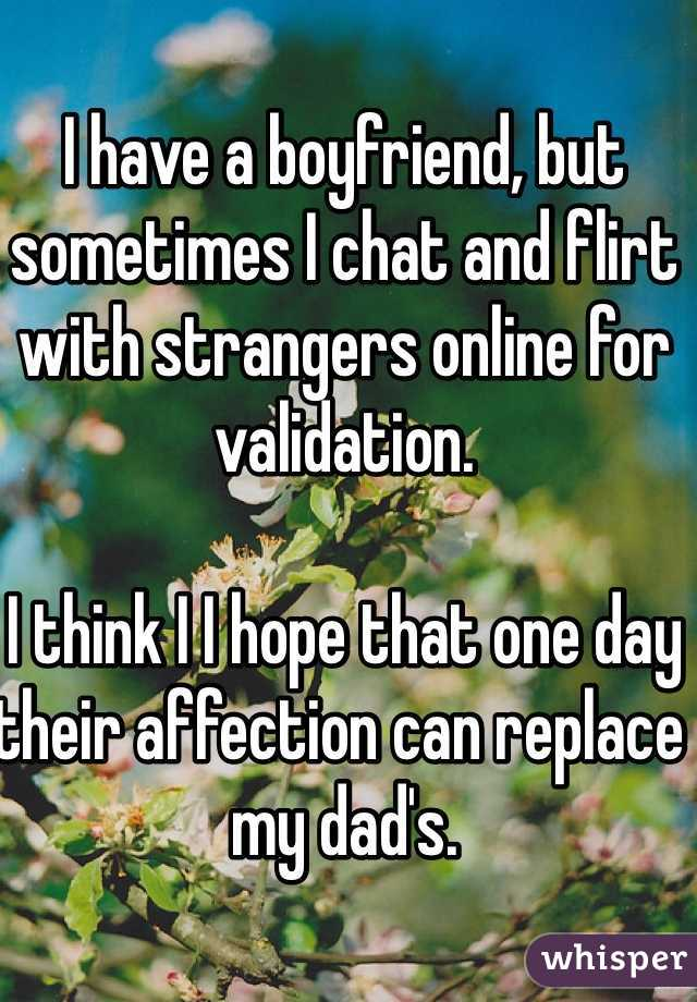 I have a boyfriend, but sometimes I chat and flirt with strangers online for validation.   I think I I hope that one day their affection can replace my dad's.