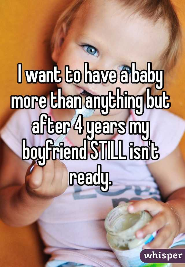 I want to have a baby more than anything but after 4 years my boyfriend STILL isn't ready.
