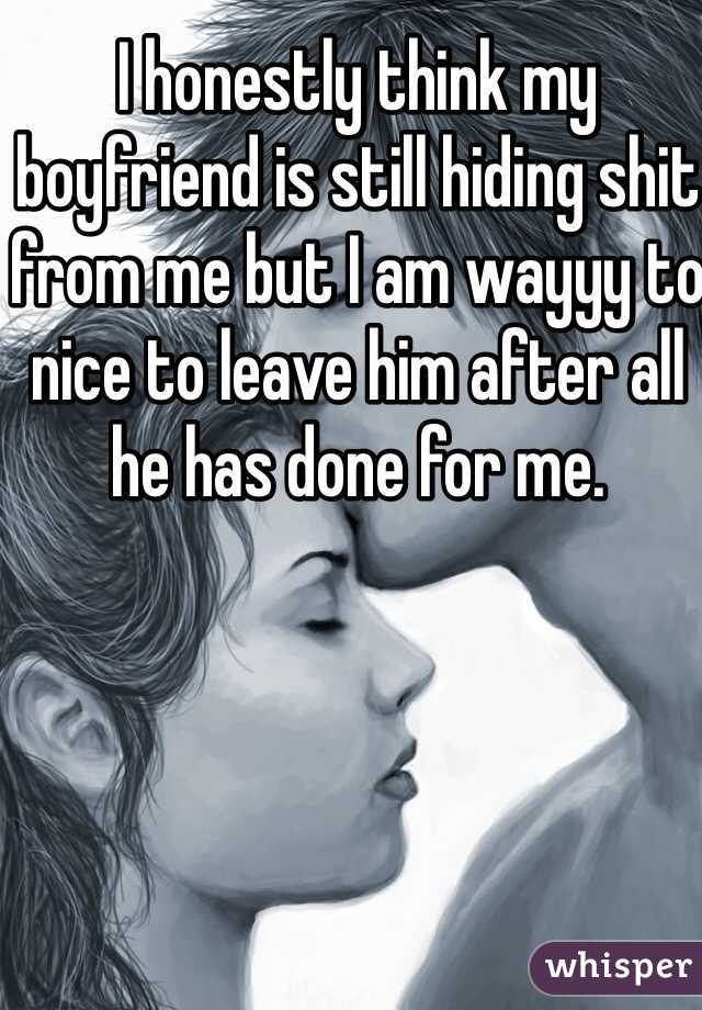 I honestly think my boyfriend is still hiding shit from me but I am wayyy to nice to leave him after all he has done for me.