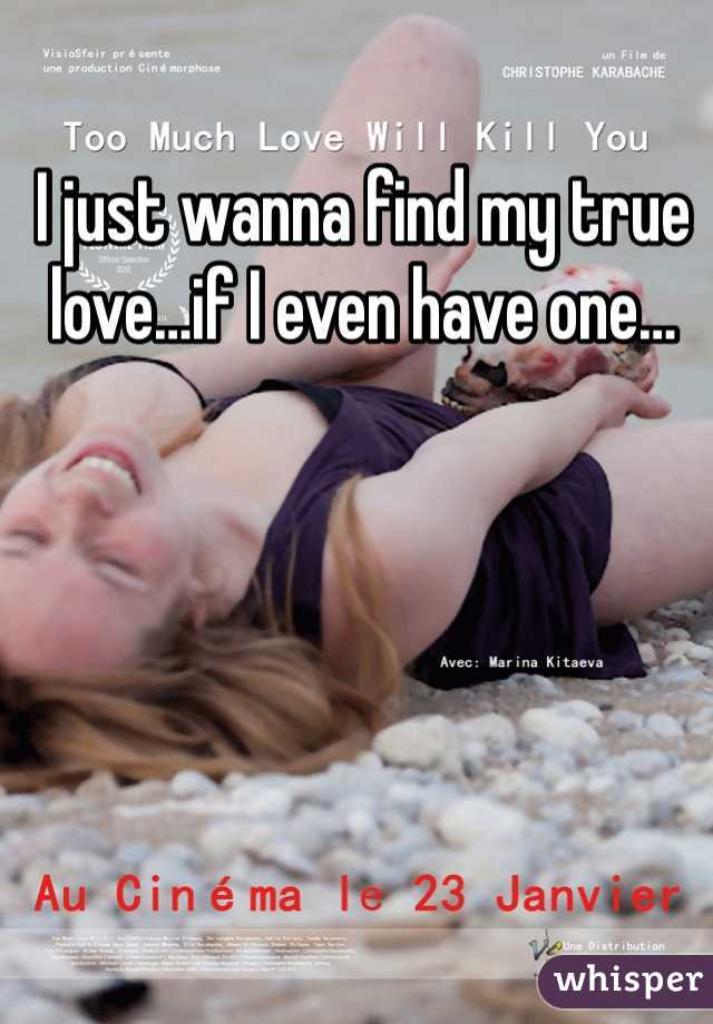 I just wanna find my true love…if I even have one…