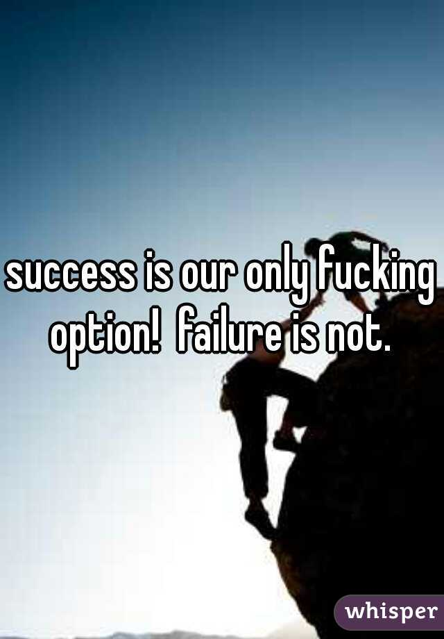 success is our only fucking option!  failure is not.