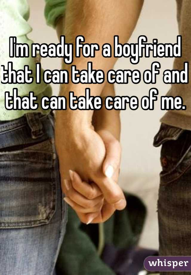 I'm ready for a boyfriend that I can take care of and that can take care of me.