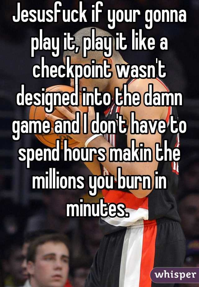 Jesusfuck if your gonna play it, play it like a checkpoint wasn't designed into the damn game and I don't have to spend hours makin the millions you burn in minutes.