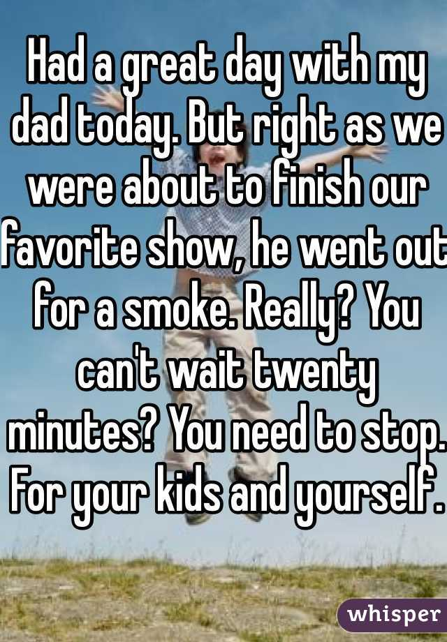 Had a great day with my dad today. But right as we were about to finish our favorite show, he went out for a smoke. Really? You can't wait twenty minutes? You need to stop. For your kids and yourself.