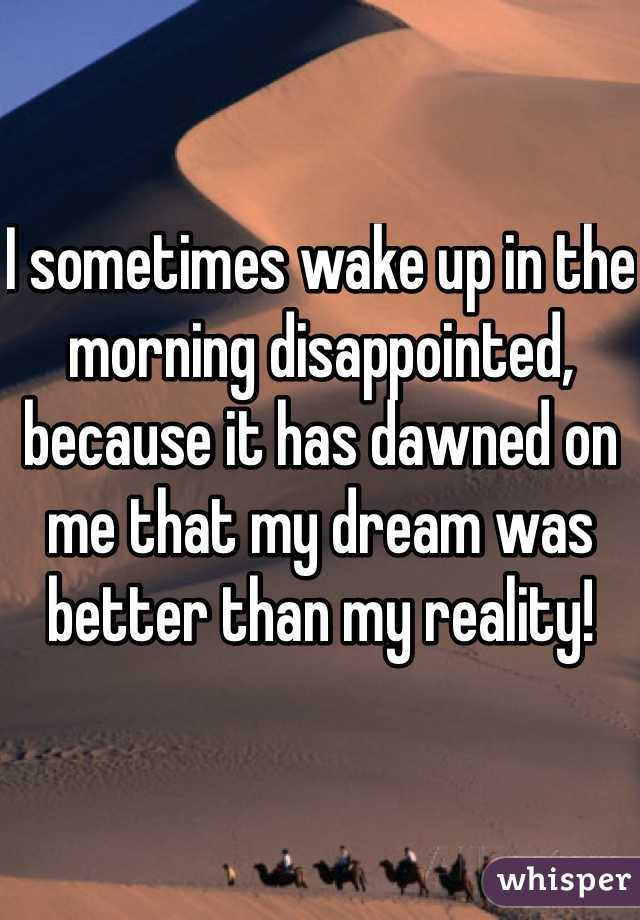 I sometimes wake up in the morning disappointed, because it has dawned on me that my dream was better than my reality!