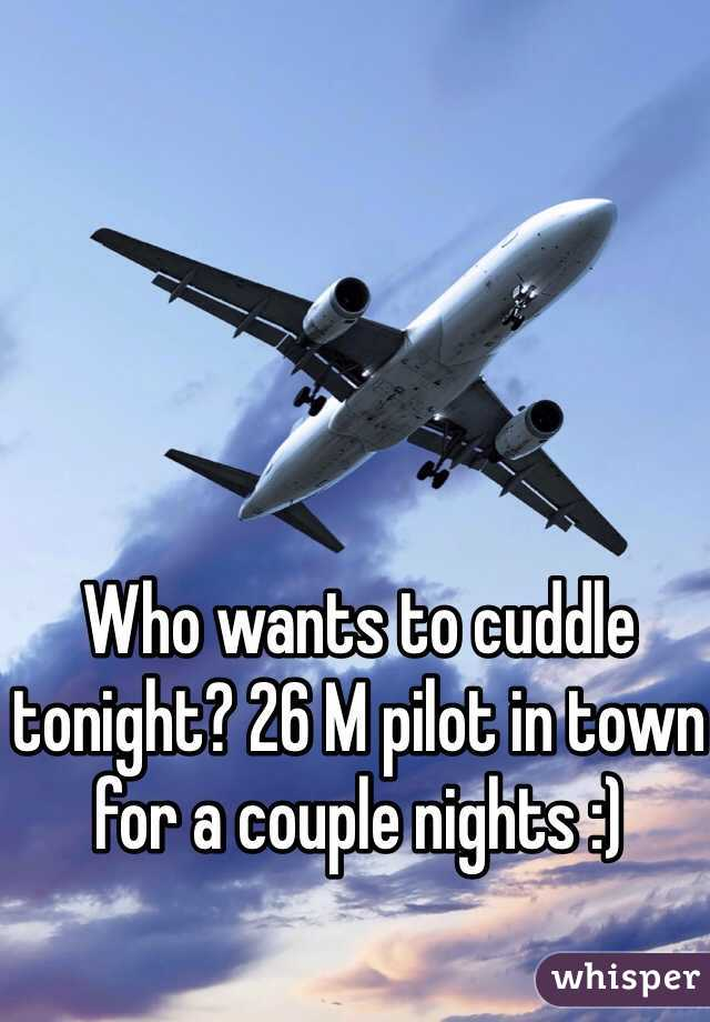 Who wants to cuddle tonight? 26 M pilot in town for a couple nights :)