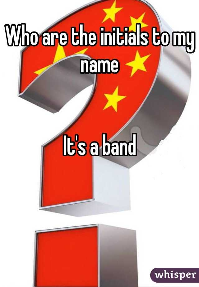Who are the initials to my name   It's a band