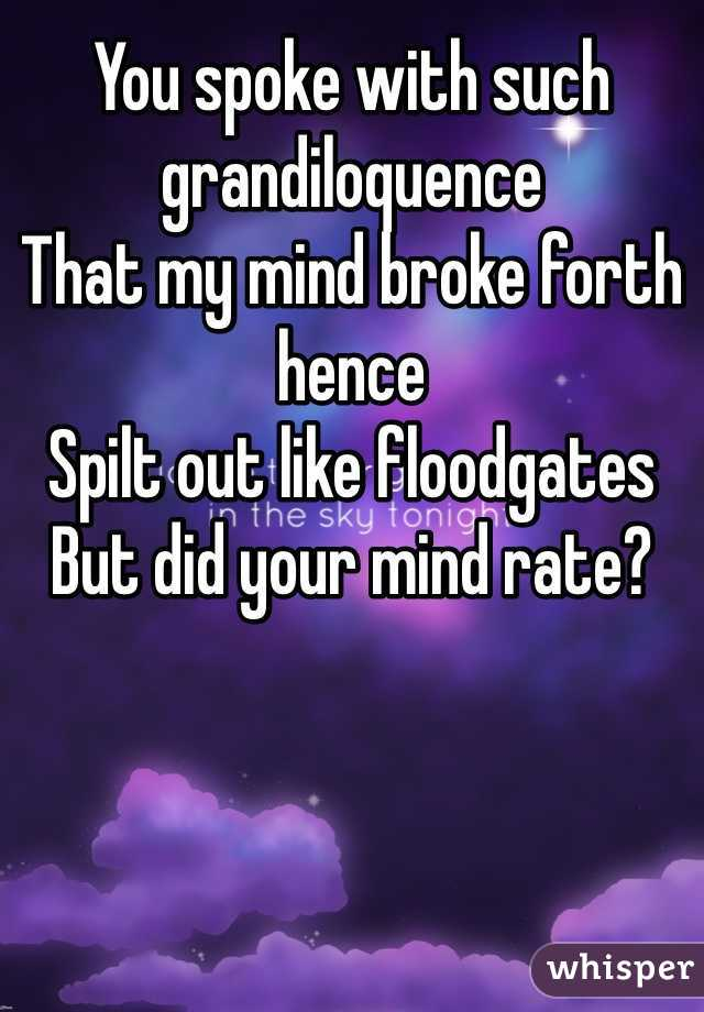 You spoke with such grandiloquence  That my mind broke forth hence Spilt out like floodgates But did your mind rate?