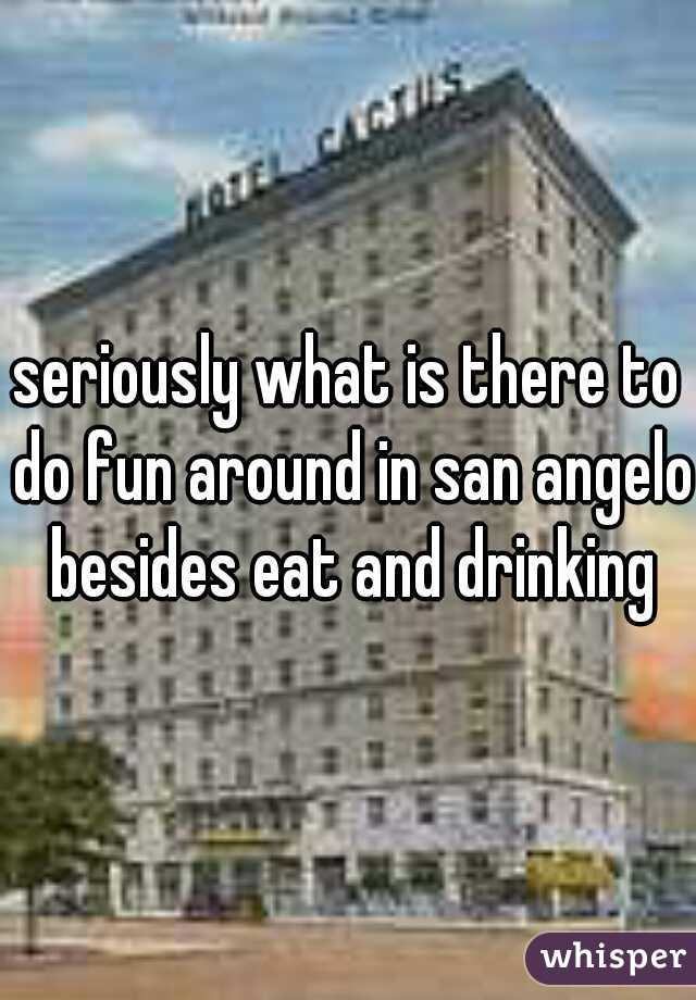 seriously what is there to do fun around in san angelo besides eat and drinking
