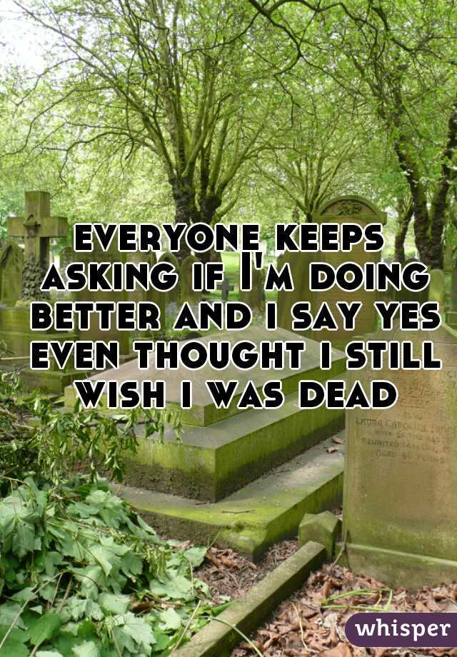 everyone keeps asking if I'm doing better and i say yes even thought i still wish i was dead