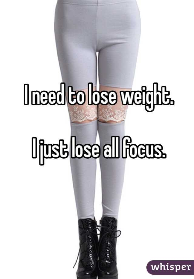 I need to lose weight.   I just lose all focus.