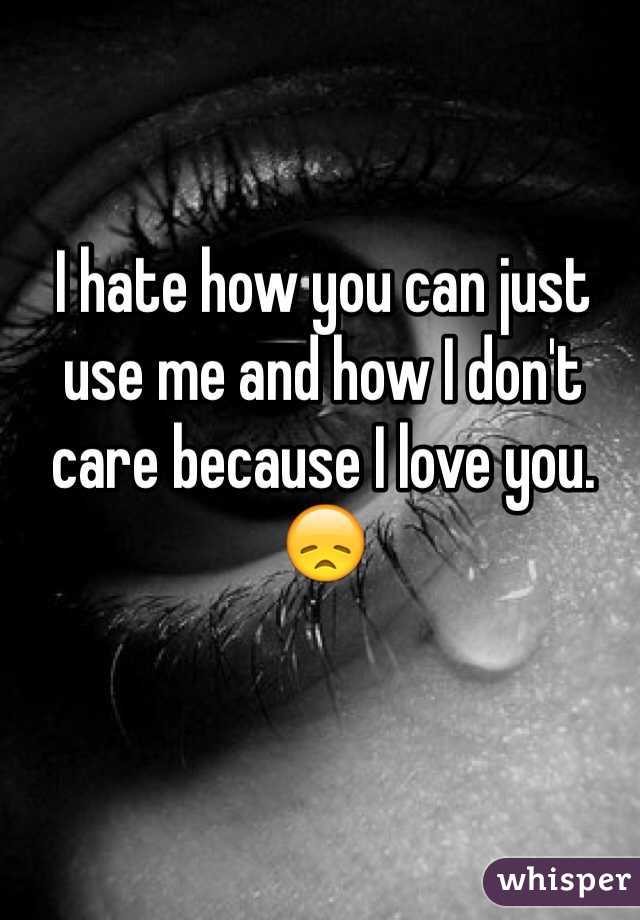 I hate how you can just use me and how I don't care because I love you. 😞