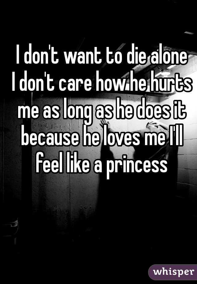 I don't want to die alone  I don't care how he hurts me as long as he does it because he loves me I'll feel like a princess