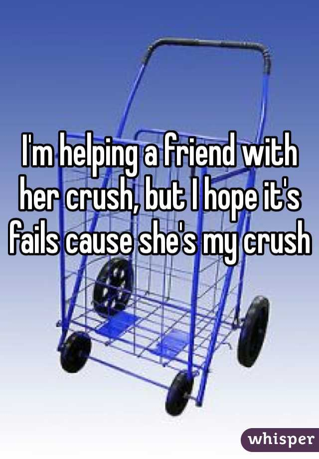 I'm helping a friend with her crush, but I hope it's fails cause she's my crush