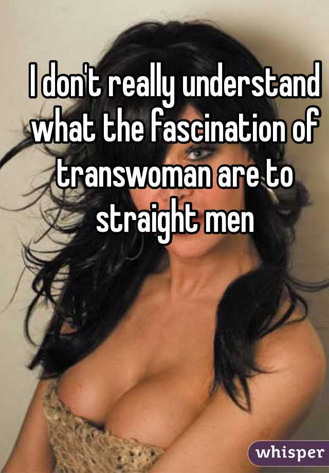 I don't really understand what the fascination of transwoman are to straight men