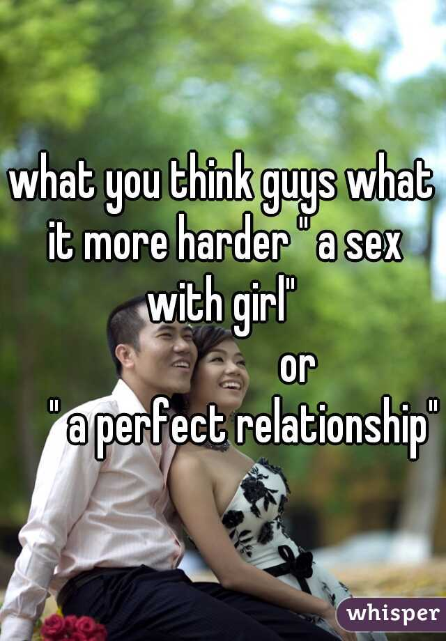"what you think guys what it more harder "" a sex with girl""                   or      "" a perfect relationship"""