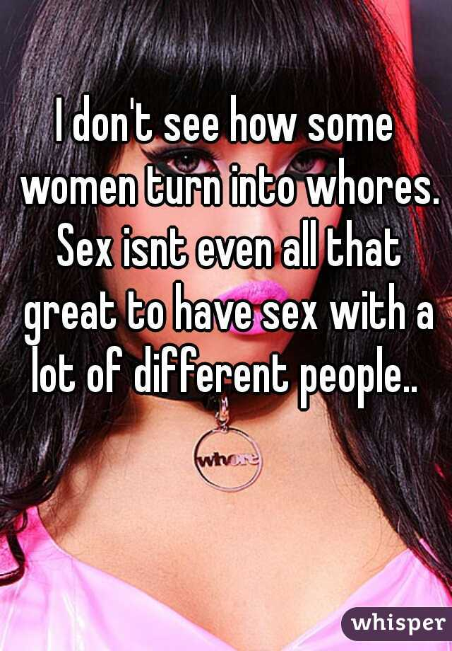 I don't see how some women turn into whores. Sex isnt even all that great to have sex with a lot of different people..