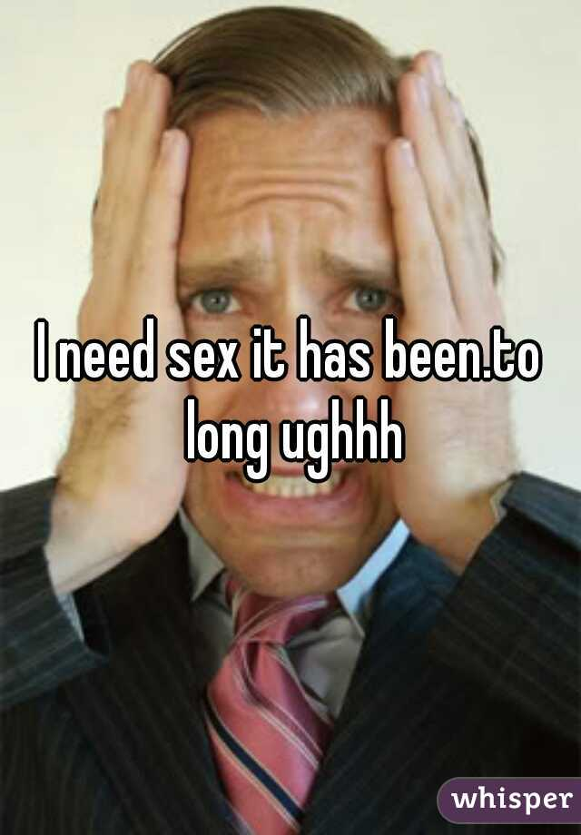I need sex it has been.to long ughhh