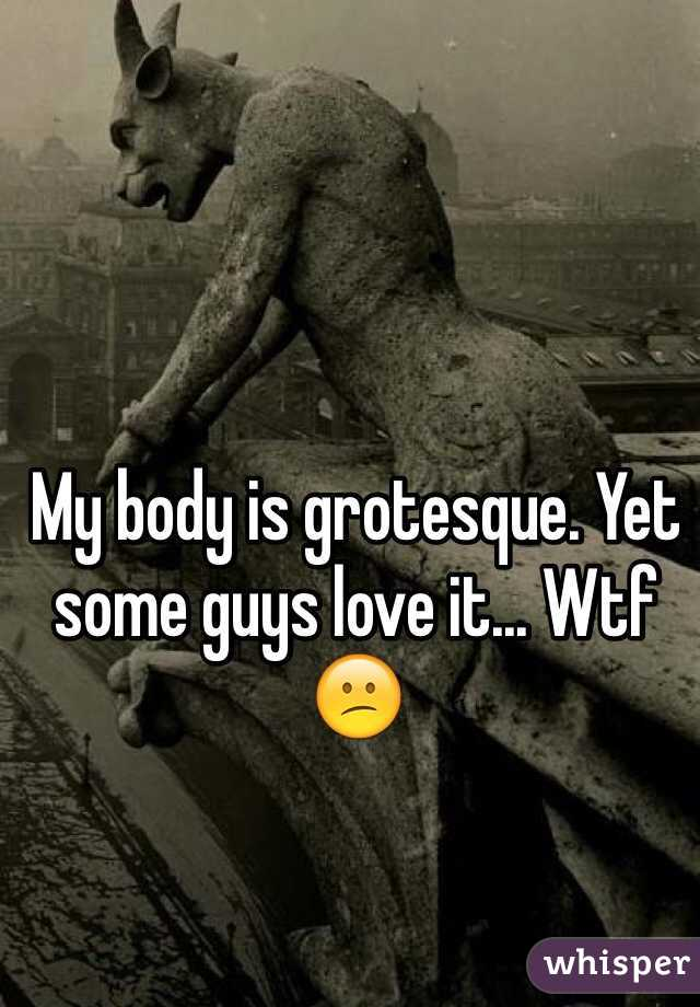 My body is grotesque. Yet some guys love it... Wtf 😕