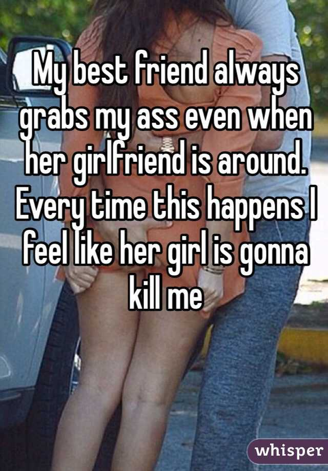 My best friend always grabs my ass even when her girlfriend is around. Every time this happens I feel like her girl is gonna kill me