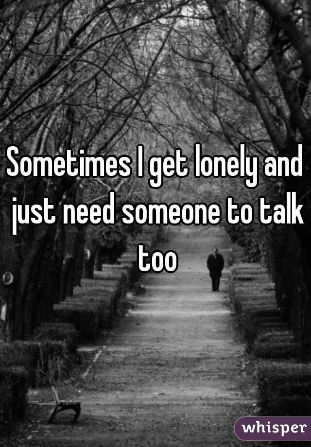 Sometimes I get lonely and just need someone to talk too