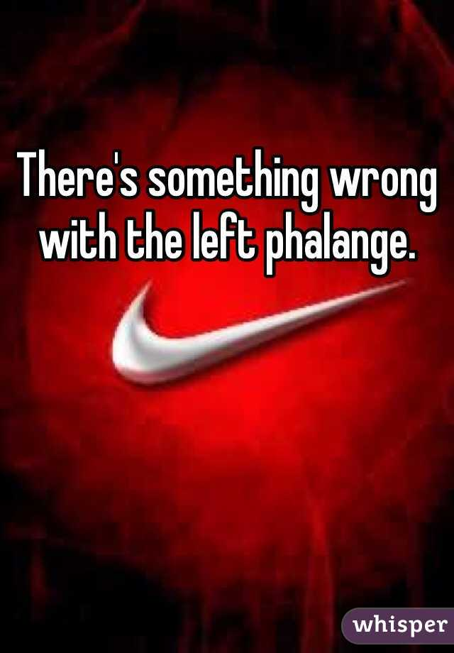 There's something wrong with the left phalange.