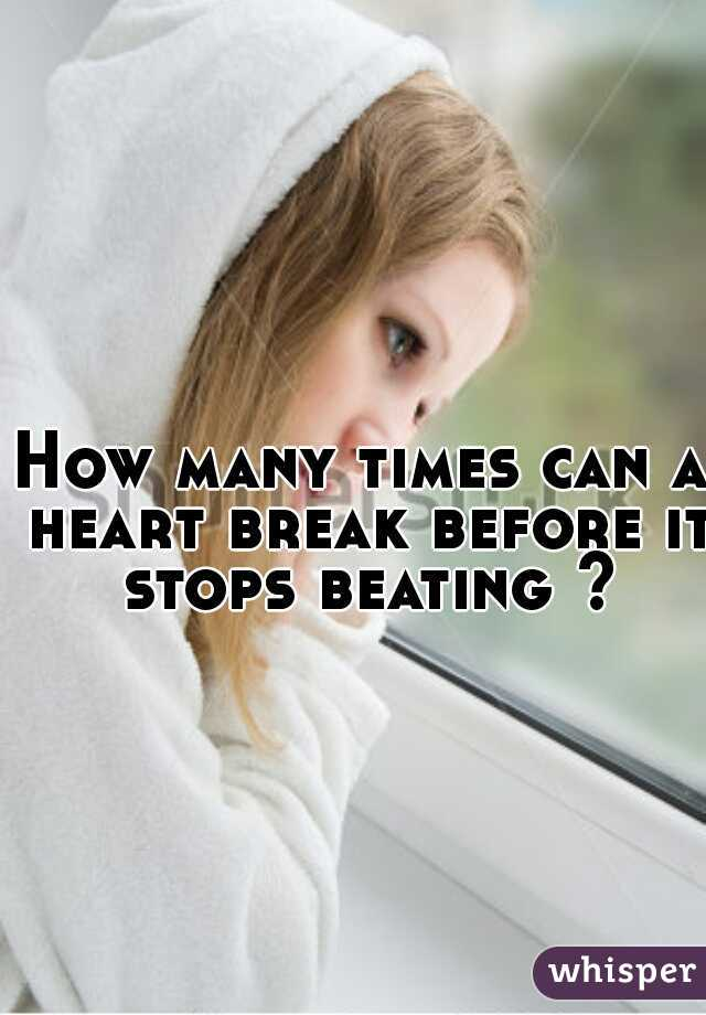 How many times can a heart break before it stops beating ?