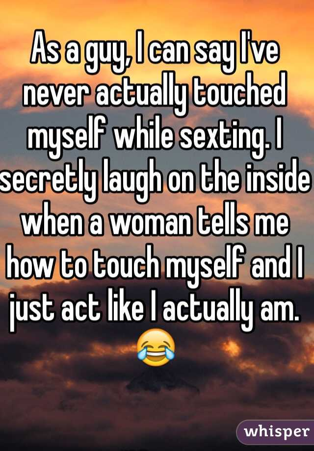 As a guy, I can say I've never actually touched myself while sexting. I secretly laugh on the inside when a woman tells me how to touch myself and I just act like I actually am. 😂