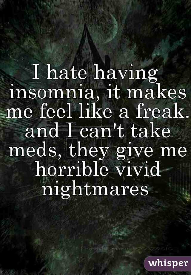 I hate having insomnia, it makes me feel like a freak. and I can't take meds, they give me horrible vivid nightmares