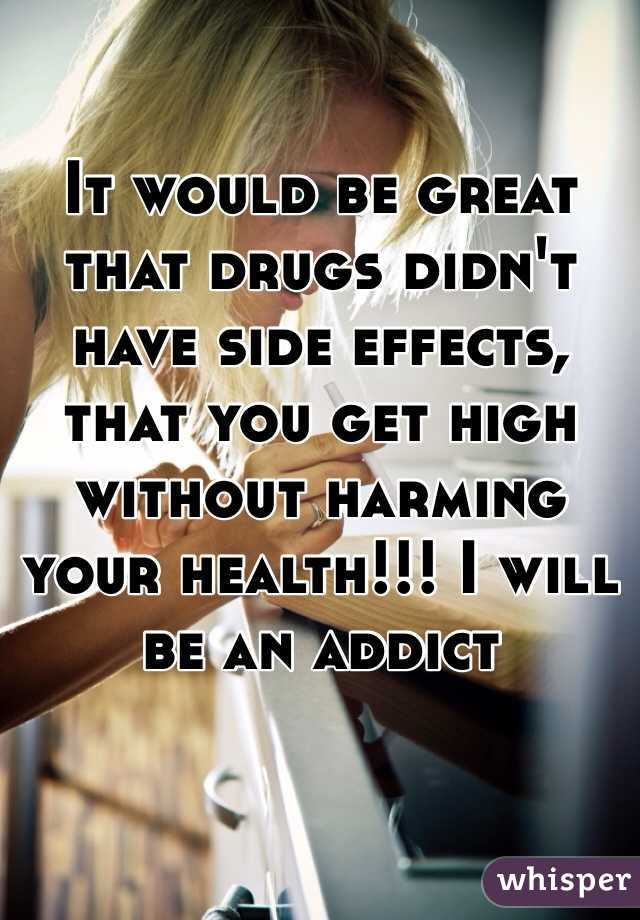 It would be great that drugs didn't have side effects, that you get high without harming your health!!! I will be an addict