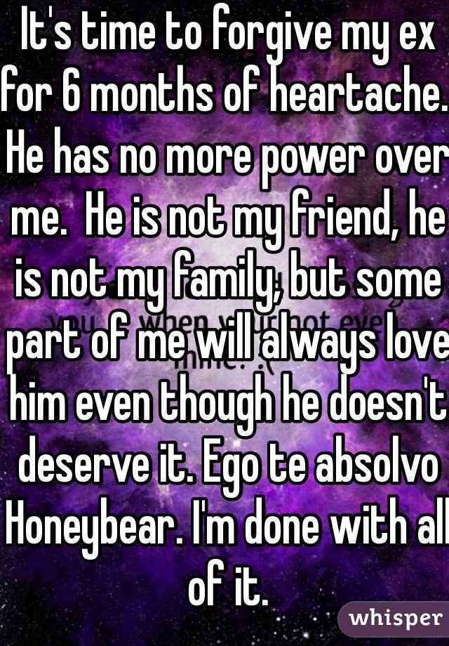 It's time to forgive my ex for 6 months of heartache. He has no more power over me.  He is not my friend, he is not my family, but some part of me will always love him even though he doesn't deserve it. Ego te absolvo Honeybear. I'm done with all of it.