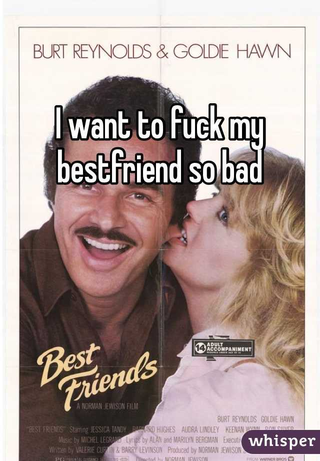 I want to fuck my bestfriend so bad