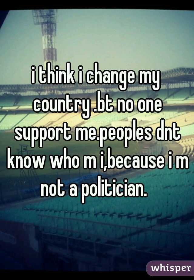 i think i change my country .bt no one support me.peoples dnt know who m i,because i m not a politician.