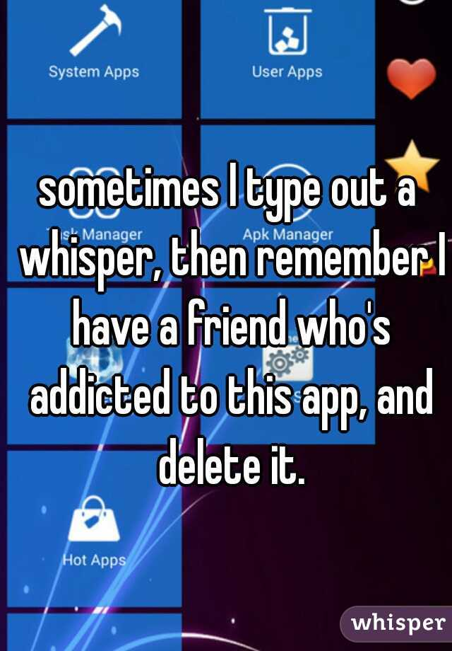 sometimes I type out a whisper, then remember I have a friend who's addicted to this app, and delete it.