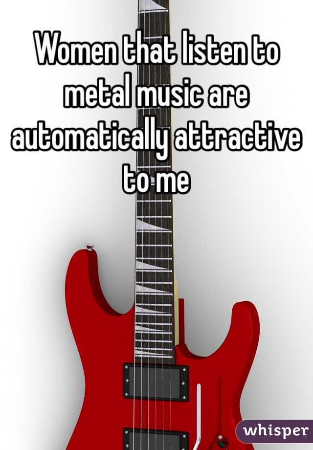 Women that listen to metal music are automatically attractive to me