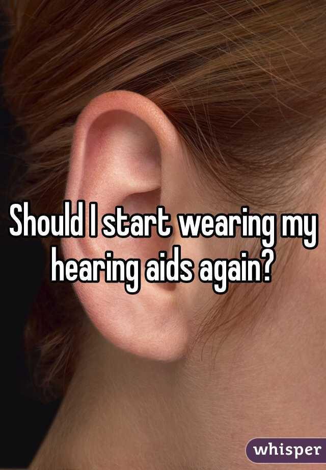 Should I start wearing my hearing aids again?