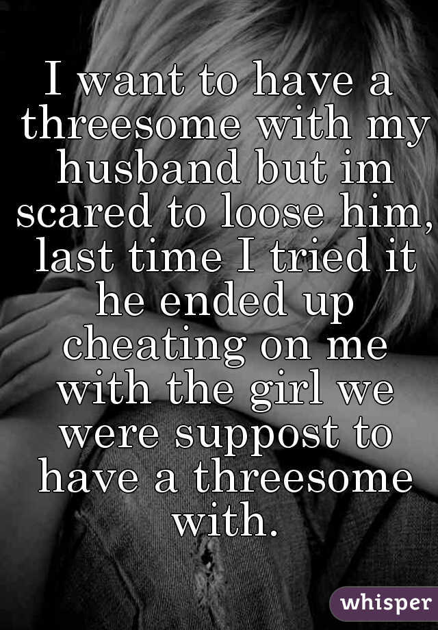 I want to have a threesome with my husband but im scared to loose him, last time I tried it he ended up cheating on me with the girl we were suppost to have a threesome with.