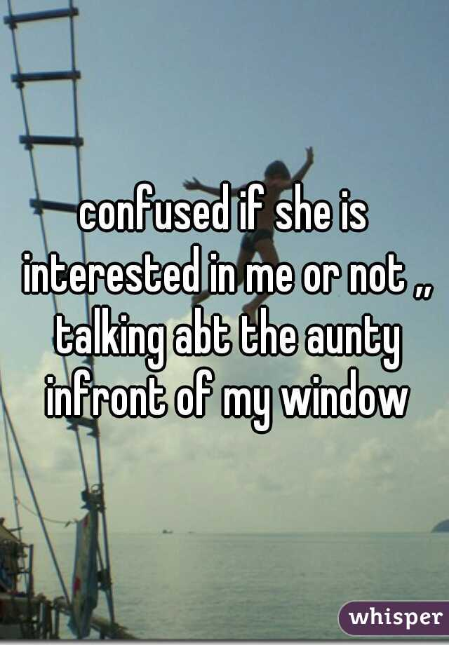 confused if she is interested in me or not ,, talking abt the aunty infront of my window