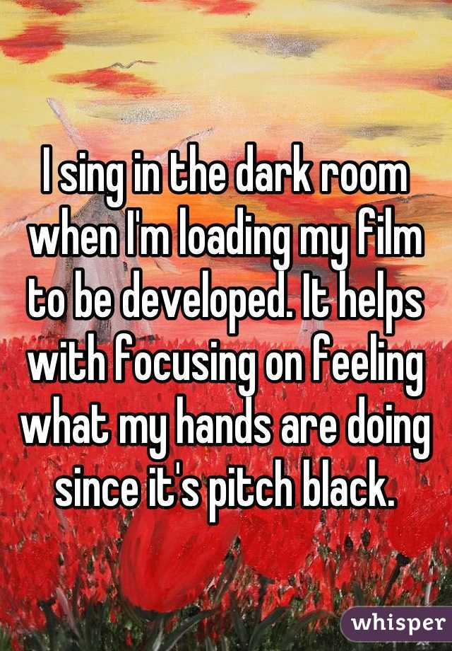 I sing in the dark room when I'm loading my film to be developed. It helps with focusing on feeling what my hands are doing since it's pitch black.
