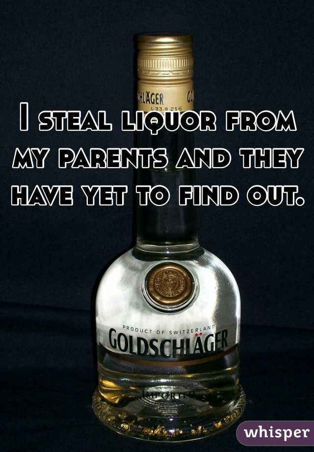 I steal liquor from my parents and they have yet to find out.