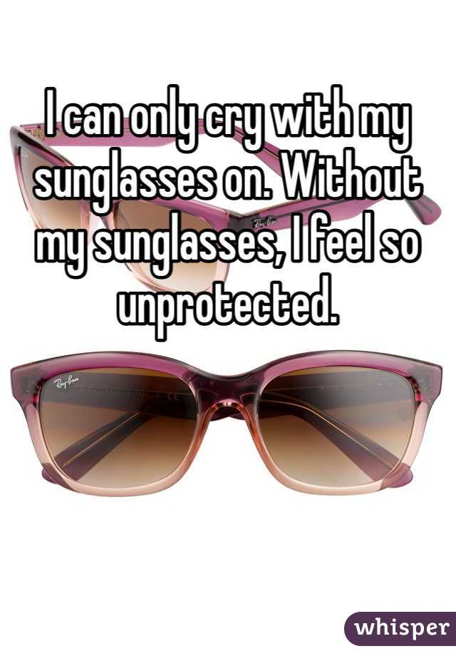 I can only cry with my sunglasses on. Without my sunglasses, I feel so unprotected.