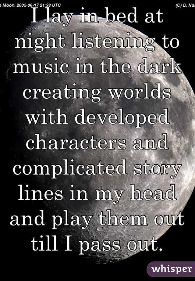 I lay in bed at night listening to music in the dark creating worlds with developed characters and complicated story lines in my head and play them out till I pass out.