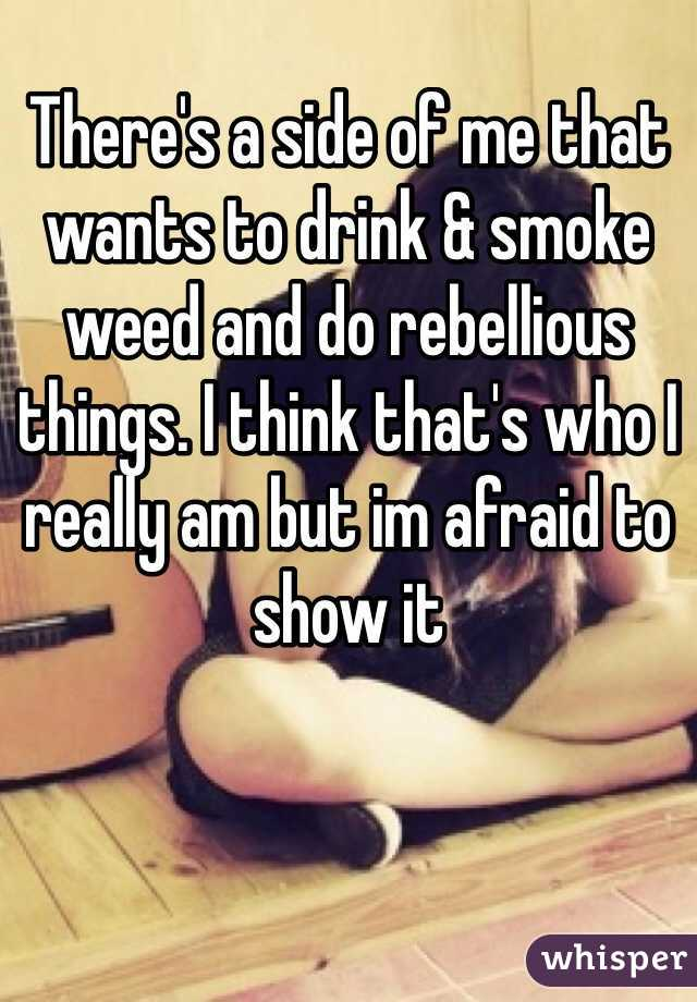 There's a side of me that wants to drink & smoke weed and do rebellious things. I think that's who I really am but im afraid to show it