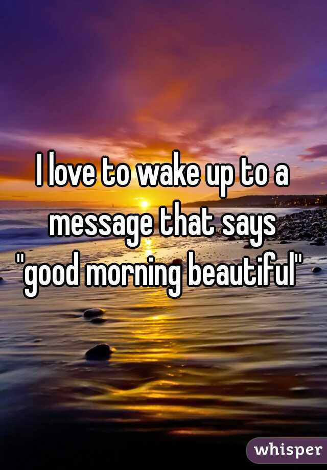 "I love to wake up to a message that says  ""good morning beautiful"""